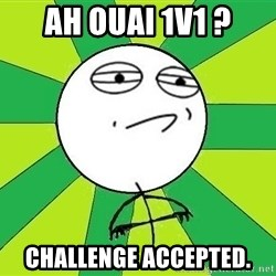 Challenge Accepted 2 - Ah ouai 1v1 ? Challenge accepted.