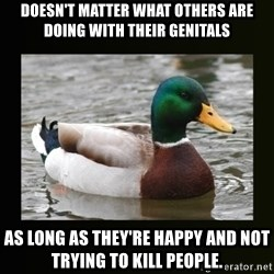 good advice duck - doesn't matter what others are doing with their genitals as long as they're happy and not trying to kill people.