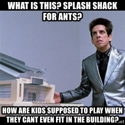 Zoolander for Ants - What is this? Splash shack for ants? How are kids supposed to play When they cant even fit in the building?