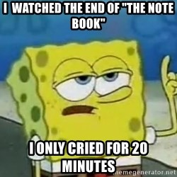 """Tough Spongebob - I  watched the end of """"the note book"""" I only cried for 20 minutes"""