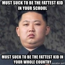 Kim Jong-Fun - Must suck to be the faTtest kid in your school Must suck to be the fattest kid In youR whole country