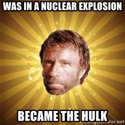 Chuck Norris Advice - was in a NUCLEAR explosion became the hulk
