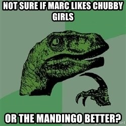 Philosoraptor - Not sure if marc likes chubby girls Or the mandingo better?