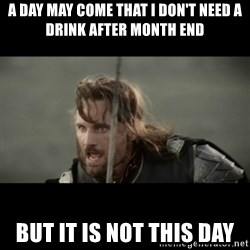 But it is not this Day ARAGORN - A day may come that I don't need a drink after month end but it is not this day