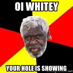 Aboriginal - oi whitey your hole is showing