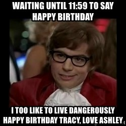 Dangerously Austin Powers - Waiting until 11:59 to say happy birthday I too like to live dangerously Happy Birthday Tracy, love Ashley
