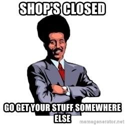 Pool's closed - Shop's Closed Go get your stuff Somewhere else