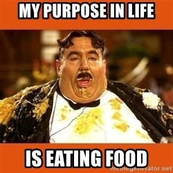 Fat Guy - My purpose in life Is eating food
