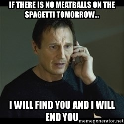 I will Find You Meme - If THERe is no meatballs on the SPAGETTi tomorrow... I will find YOU and I will end you