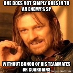 One Does Not Simply - one does not simply goes in to an enemy's sp without bunch of his teammates or guardians