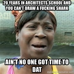 Ain't Nobody got time fo that - 20 years in architects school and you can't draw a fucking shark Ain't No one got time to dat
