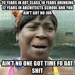 Ain't Nobody got time fo that - 20 years in art class 10 years drinking 12 years in ARCHITECTS school and you ain't got no job Ain't no one got time fo dat shit