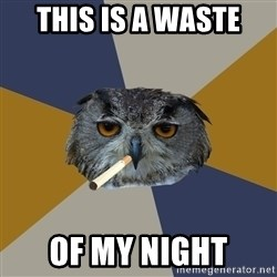 Art Student Owl - this is a waste  of my night