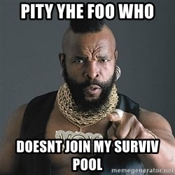 Mr T - Pity yhe foo who  Doesnt join my surviv pool