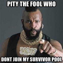 Mr T - Pity the fool who Dont join my survivor pool