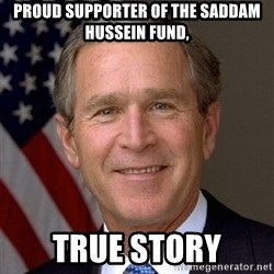 George Bush - proud supporter of the saddam hussein fund, true story