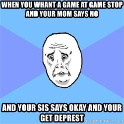 Okay Guy - when you whant a game at game stop and your mom says no and your sis says okay and your get deprest
