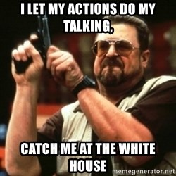 john goodman - I let my actions do my talking, catch me at the white house