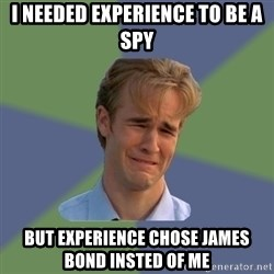 Sad Face Guy - I needed experience to be a spy But experience chose james bond insted of me