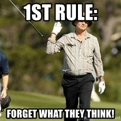 Fuck It Bill Murray - 1st rule:  Forget what they think!