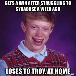 Bad Luck Brian - Gets a win after struggling to syracuse a week ago Loses to troy, at home
