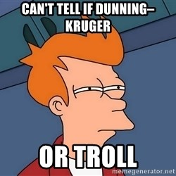 Futurama Fry - Can't tell if Dunning–Kruger Or troll