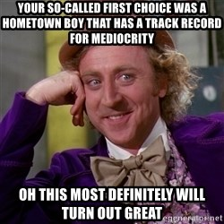 Willy Wonka - Your so-called fIrst choice was a hometown boy that has a Track record for mediocrity Oh this most definitely will turn out great