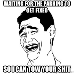 FU*CK THAT GUY - WAITING FOR THE PARKING TO GET FIXED  SO I CAN TOW YOUR SHIT