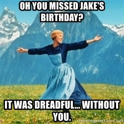 Sound Of Music Lady - Oh you missed jake's birthday? It was dreadful... without you.