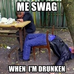 drunk - Me swag when  I'm drunken