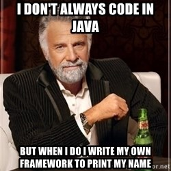 i dont always - i don't always code in java but when i do i write my own framework to print my name