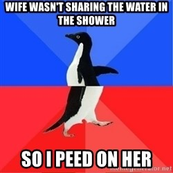 Socially Awkward to Awesome Penguin - Wife wasn't sharing the water in the shower So I peed on her