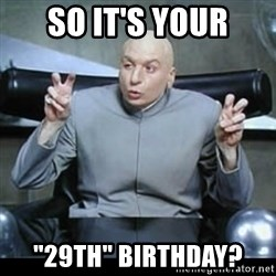 "dr. evil quotation marks - so it's your ""29th"" birthday?"