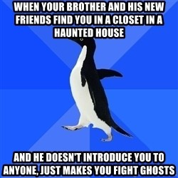 Socially Awkward Penguin - when your brother and his new friends find you in a closet in a haunted house and he doesn't introduce you to anyone, just makes you fight ghosts