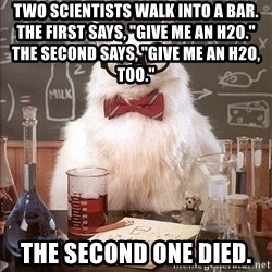 """Science Cat - two scientists walk into a bar.                 the first says, """"give me an h2o.""""                   The second says, """"give me an h2o, too."""" the second one died."""