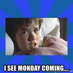 i see dead people - i see monday coming....