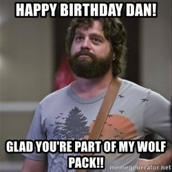 Alan Hangover - HAPPY BIRTHDAY DAN! GLAD you'Re Part OF MY WOLF PAck!!