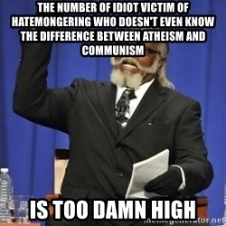the rent is too damn highh - The number of idiot victim of hatemongering who doesn't even know the difference between atheism and communism is too damn high