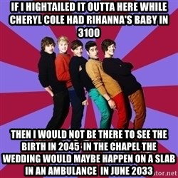 typical 1D - If i hightailed it outta here while cheryl cole had rihanna's baby in 3100 then i would not be there to see the birth in 2045  in the chapel the wedding would maybe happen on a slab  in an ambulance  in June 2033