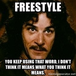 You keep using that word, I don't think it means what you think it means - freestyle  you keep using that word, i don't think it means what you think it means.