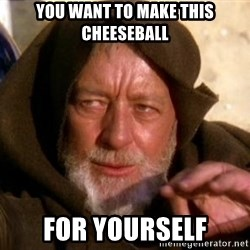 JEDI KNIGHT - You want to make this cheeseball For yourself