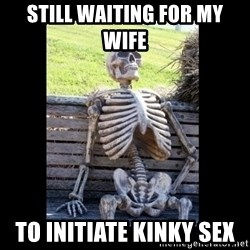 Still Waiting - Still Waiting for my wife  To INITIATE kinky sex
