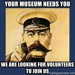 your country needs you - Your Museum Needs you We are looking for VOLUNTEERS to join us