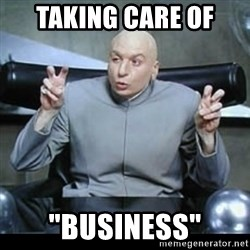 "dr. evil quotation marks - TAKING CARE OF  ""BUSINESS"""