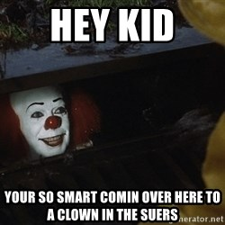 IT Clown Meme - hey kid  your so smart comin over here to a clown in the suers