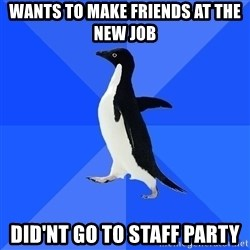Socially Awkward Penguin - wants to make friends at the new job did'nt go to staff party