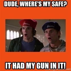 Dude where's my car - Dude, where's my safe? It had my gun in it!