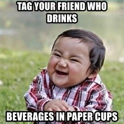 evil plan kid - Tag your friend who drinks  BeveraGes in paper cups