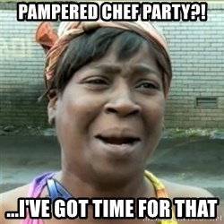 Ain't Nobody got time fo that - Pampered Chef party?! ...I've got time for that