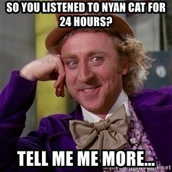 Willy Wonka - so you listened to nyan cat for 24 hours? tell me me more...